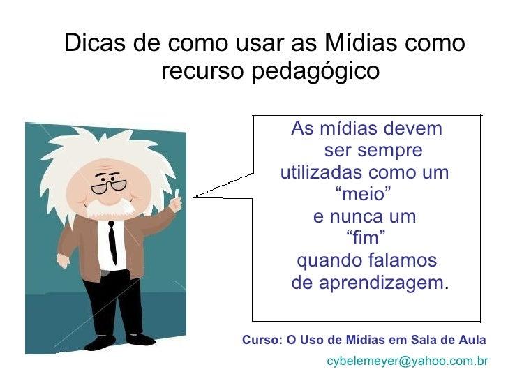 Dicas de como usar as Mídias como  recurso pedagógico Curso: O Uso de Mídias em Sala de Aula [email_address] As mídias dev...