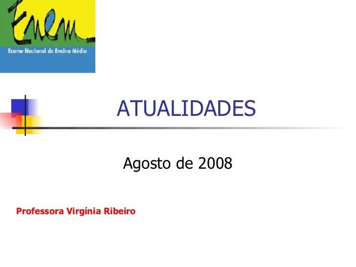 ATUALIDADES  Agosto de 2008 Professora Virgínia Ribeiro