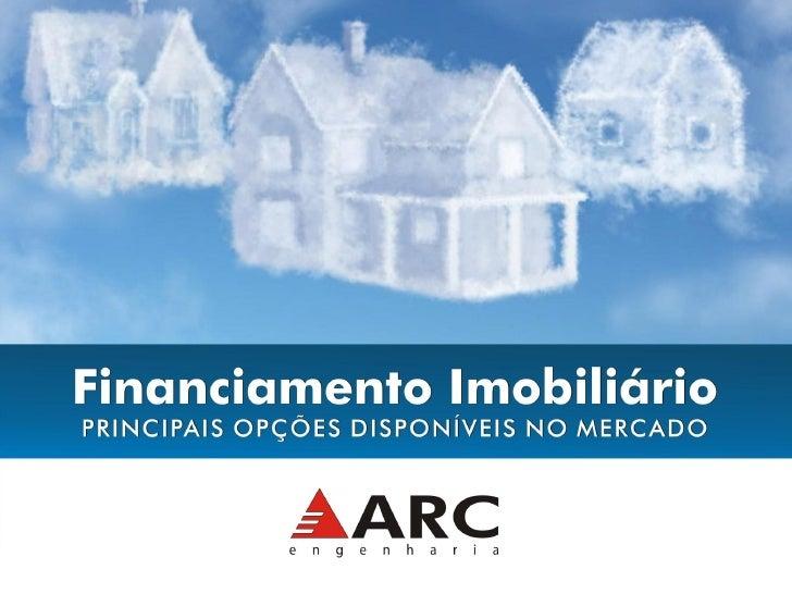 Financiamento imobiliário Principais opções disponíveis no mercado.  ARC Engenharia www.arcengenharia.com.br