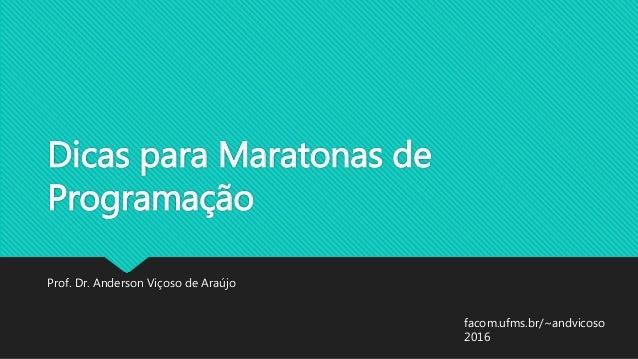 Dicas para Maratonas de Programação Prof. Dr. Anderson Viçoso de Araújo facom.ufms.br/~andvicoso 2016