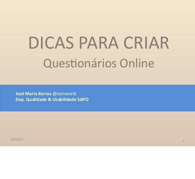 07/12/13 DICAS PARA CRIAR Ques-onários Online 1 José Maria Barros @zemworld Dep. Qualidade & Usabilidade SAPO