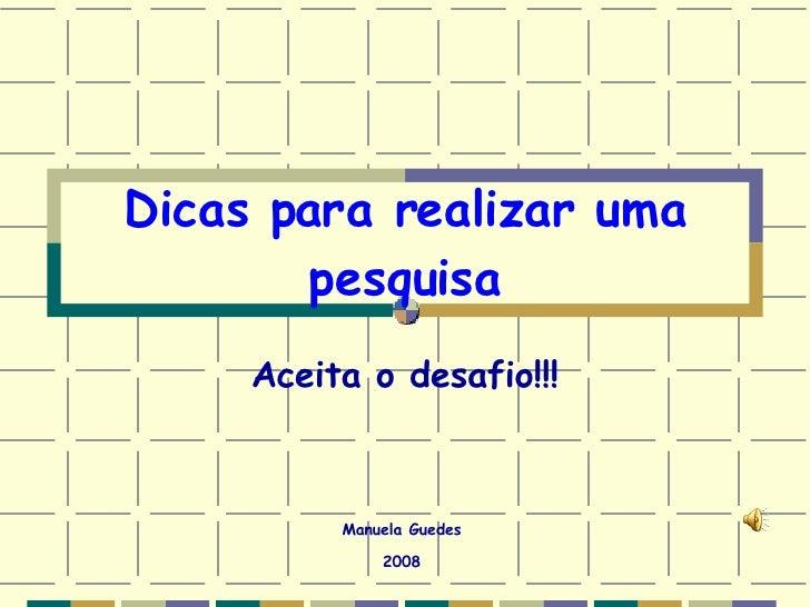 Dicas para realizar uma pesquisa Aceita o desafio!!! Manuela Guedes 2008