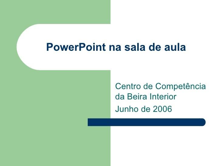 PowerPoint na sala de aula Centro de Competência da Beira Interior Junho de 2006