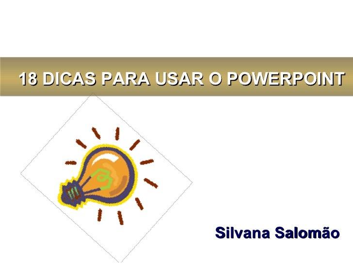 Silvana Salomão     18 DICAS PARA USAR O POWERPOINT