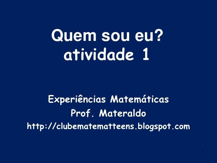 1<br />Quem sou eu?<br />atividade 1<br />Experiências Matemáticas<br />Prof. Materaldo<br />http://clubematematteens.blog...