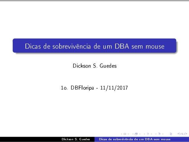 Dicas de sobreviv�ncia de um DBA sem mouse Dickson S. Guedes 1o. DBFloripa - 11/11/2017 Dickson S. Guedes Dicas de sobrevi...