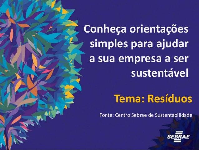 Conheça orientações simples para ajudar a sua empresa a ser sustentável Tema: Resíduos Fonte: Centro Sebrae de Sustentabil...