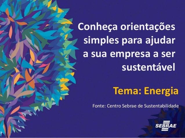Conheça orientações simples para ajudar a sua empresa a ser sustentável Tema: Energia Fonte: Centro Sebrae de Sustentabili...
