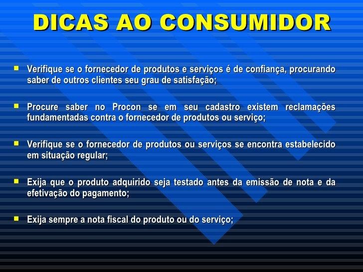 DICAS AO CONSUMIDOR <ul><li>Verifique se o fornecedor de produtos e serviços é de confiança, procurando saber de outros cl...