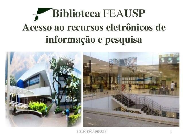 Biblioteca FEAUSP Acesso ao recursos eletrônicos de informação e pesquisa BIBLIOTECA FEAUSP 1