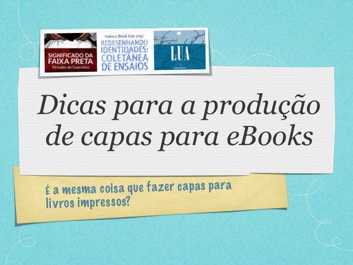 Dicas para a produçãode capas para eBooksÉ a mesm a co is a q ue fa zer ca p a s p a rali v ro s im pres so s?