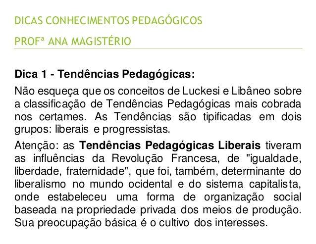 DICAS CONHECIMENTOS PEDAGÓGICOS PROFª ANA MAGISTÉRIO Dica 1 - Tendências Pedagógicas: Não esqueça que os conceitos de Luck...