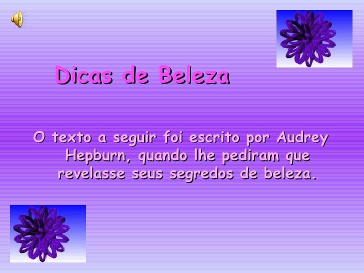 Dicas de BelezaO texto a seguir foi escrito por Audrey    Hepburn, quando lhe pediram que   revelasse seus segredos de bel...
