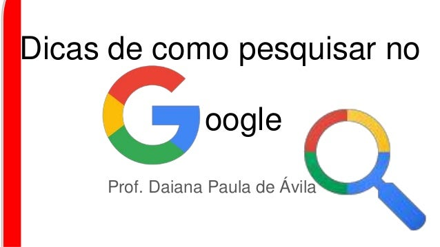 Dicas de como pesquisar no Prof. Daiana Paula de Ávila oogle
