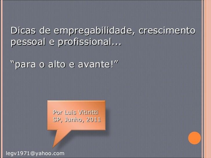 """Dicas de empregabilidade, crescimento pessoal e profissional... """" para o alto e avante!"""" Por Luis Vitiritti SP, Junho, 2011"""