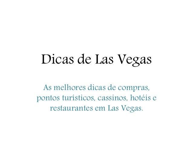Dicas de Las Vegas As melhores dicas de compras, pontos turísticos, cassinos, hotéis e restaurantes em Las Vegas.