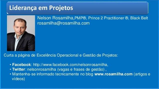 Nelson Rosamilha,PMP®, Prince 2 Practitioner ®, Black Belt rosamilha@rosamilha.com Curta a página de Excelência Operaciona...