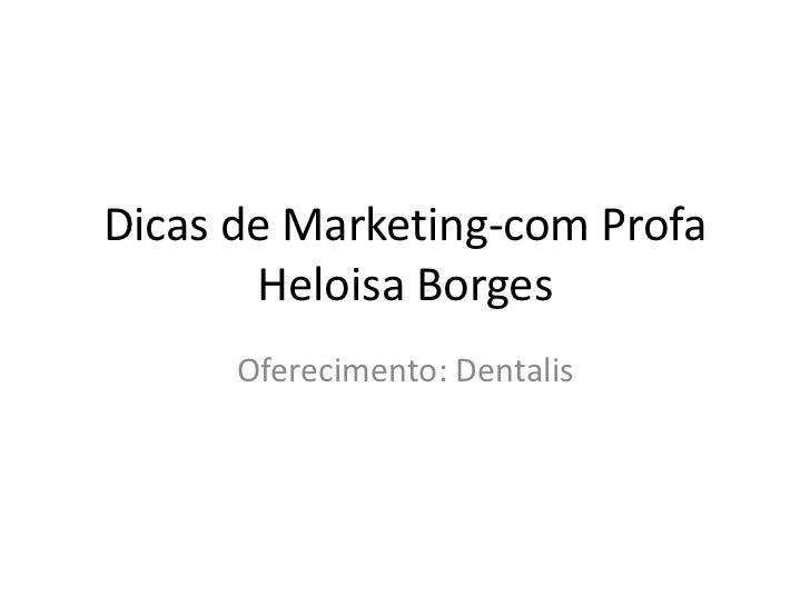 Dicas de Marketing-com Profa       Heloisa Borges      Oferecimento: Dentalis