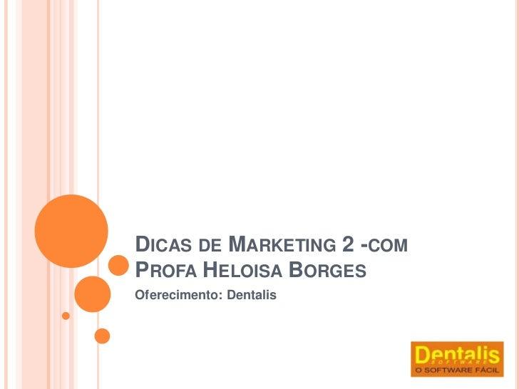 DICAS DE MARKETING 2 -COMPROFA HELOISA BORGESOferecimento: Dentalis