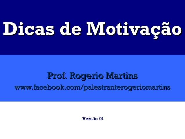 Dicas de Motivação         Prof. Rogerio Martins www.facebook.com/palestranterogeriomartins                   Versão 01