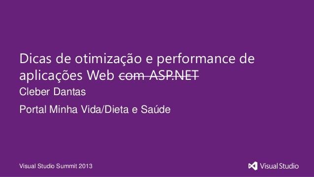 Visual Studio Summit 2013Cleber DantasDicas de otimização e performance deaplicações Web com ASP.NETPortal Minha Vida/Diet...