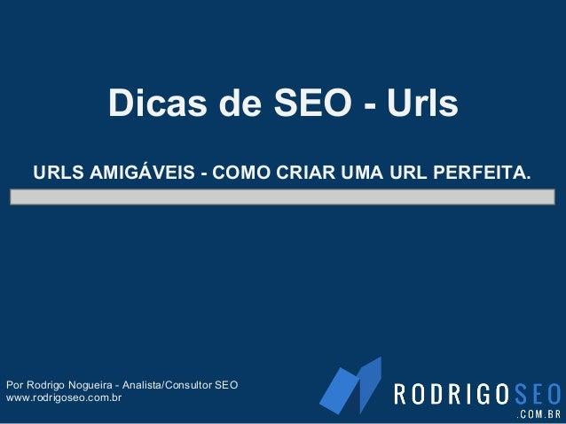 URLS AMIGÁVEIS - COMO CRIAR UMA URL PERFEITA.Dicas de SEO - UrlsPor Rodrigo Nogueira - Analista/Consultor SEOwww.rodrigose...