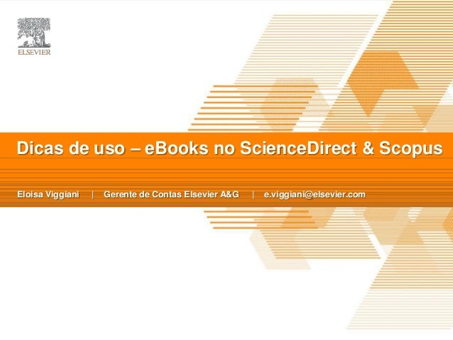 TITLE OF PRESENTATION | Presented By Date Dicas de uso – eBooks no ScienceDirect & Scopus Eloisa Viggiani | Gerente de Con...