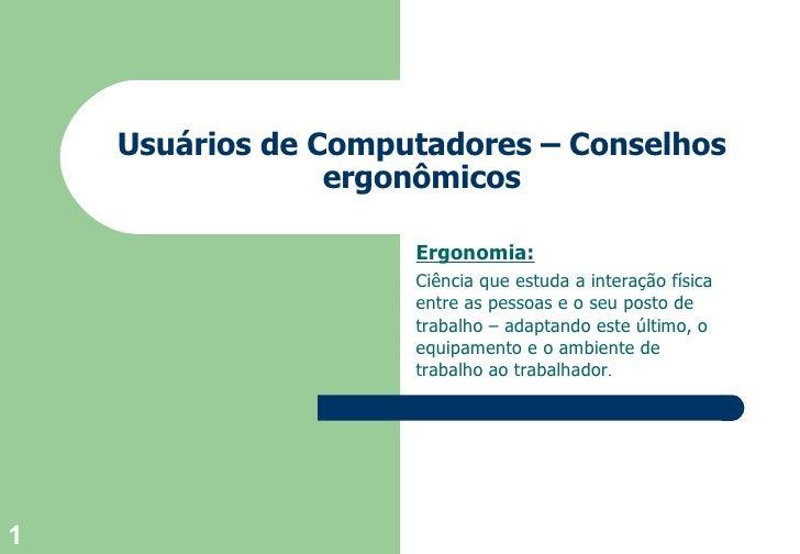 Usuários de  Computadores  –  Conselhos  ergonômicos Ergonomia: Ciência que estuda a interação física entre as pessoas e o...
