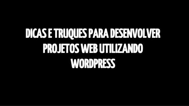 DICAS E TRUQUES PARA DESENVOLVER  PROJETOS WEB UTILIZANDO  WORDPRESS
