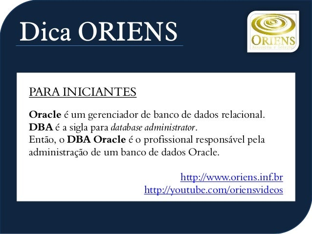 Dica ORIENS PARA INICIANTES Oracle é um gerenciador de banco de dados relacional. DBA é a sigla para database administrato...