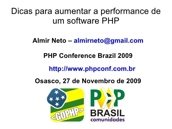 Dicas para aumentar a performance de           um software PHP       Almir Neto – almirneto@gmail.com          PHP Confere...