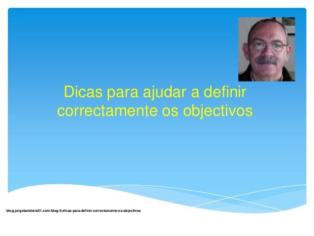 Dicas para ajudar a definir  correctamente os objectivos  blog.jorgebandeira51.com/blog/5-dicas-para-definir-correctamente...
