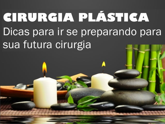 CIRURGIA PLÁSTICA  Dicas para ir se preparando para  sua futura cirurgia