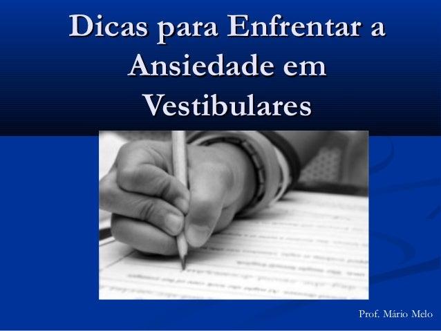 Dicas para Enfrentar a    Ansiedade em     Vestibulares                    Prof. Mário Melo
