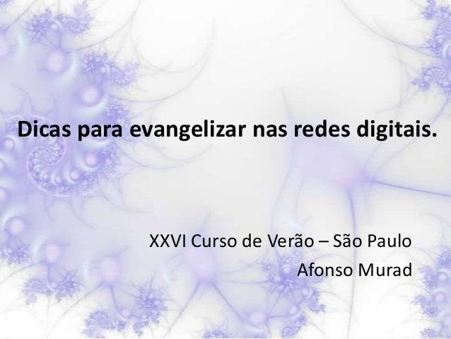 Dicas para evangelizar nas redes digitais.             XXVI Curso de Verão – São Paulo                              Afonso...