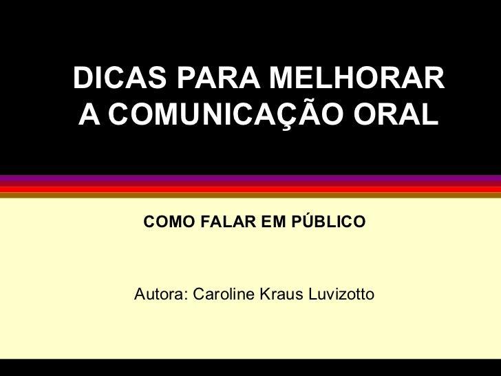 DICAS PARA MELHORAR A COMUNICAÇÃO ORAL COMO FALAR EM PÚBLICO Autora: Caroline Kraus Luvizotto