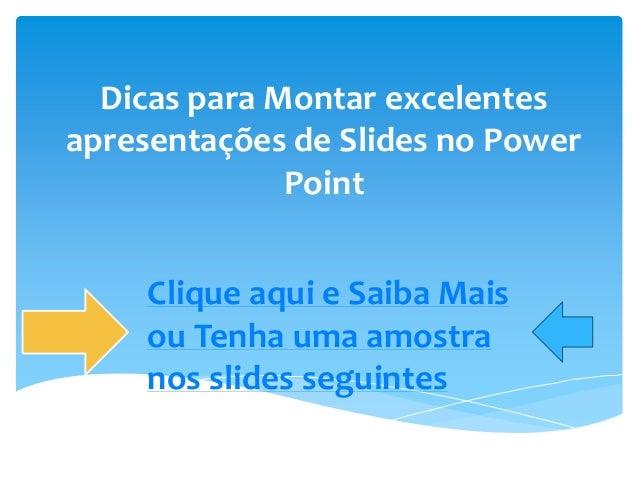 Dicas para Montar excelentes apresentações de Slides no Power Point Clique aqui e Saiba Mais ou Tenha uma amostra nos slid...