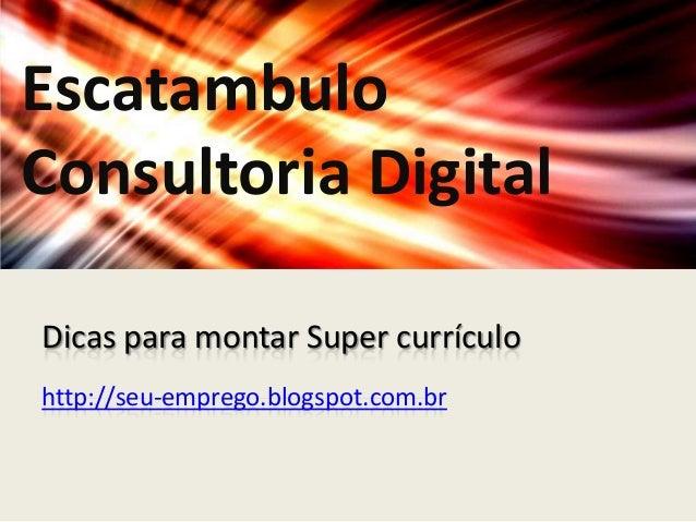 EscatambuloConsultoria DigitalDicas para montar Super currículohttp://seu-emprego.blogspot.com.br