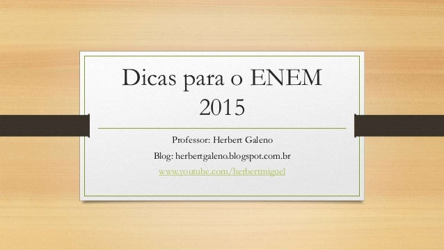 Dicas para o ENEM 2015 Professor: Herbert Galeno Blog: herbertgaleno.blogspot.com.br www.youtube.com/herbertmiguel