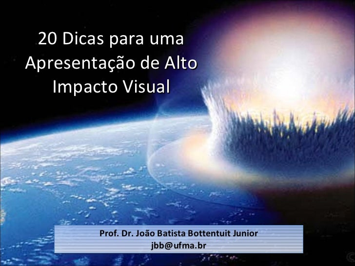 20 Dicas para uma Apresentação de Alto Impacto Visual Prof. Dr. João Batista Bottentuit Junior [email_address]