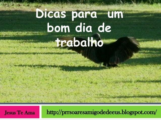 Dicas para um                 bom dia de                  trabalhoJesus Te Ama    http://prrsoaresamigodedeeus.blogspot.com/