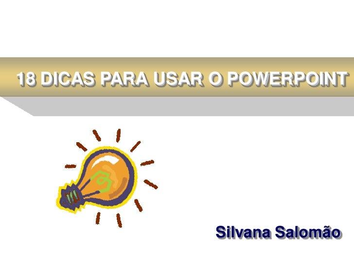 18 DICAS PARA USAR O POWERPOINT                  Silvana Salomão
