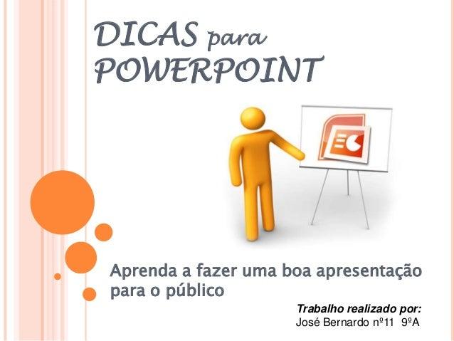 DICAS paraPOWERPOINTAprenda a fazer uma boa apresentaçãopara o públicoTrabalho realizado por:José Bernardo nº11 9ºA