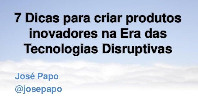 7 Dicas para criar produtos inovadores na Era das Tecnologias Disruptivas José Papo @josepapo