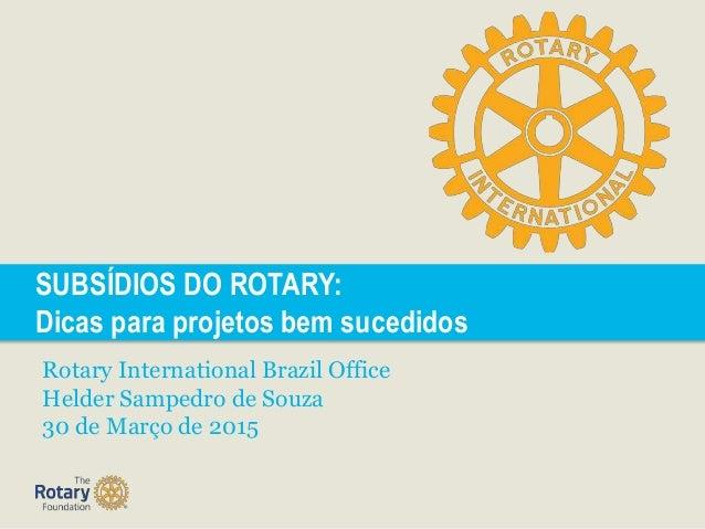 SUBSÍDIOS DO ROTARY: Dicas para projetos bem sucedidos Rotary International Brazil Office Helder Sampedro de Souza 30 de M...