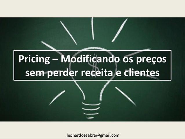 Pricing – Modificando os preços sem perder receita e clientes  leonardoseabra@gmail.com