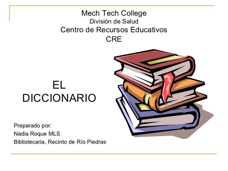 Mech Tech College División de Salud Centro de Recursos Educativos CRE <ul><li>EL DICCIONARIO </li></ul><ul><li>Preparado p...