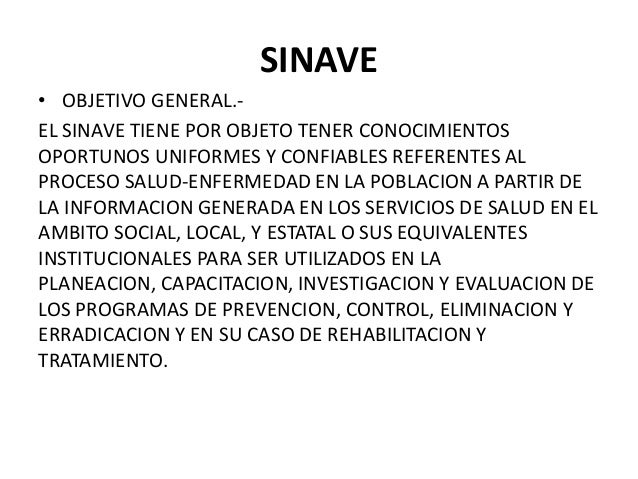 SINAVE • OBJETIVO GENERAL.EL SINAVE TIENE POR OBJETO TENER CONOCIMIENTOS OPORTUNOS UNIFORMES Y CONFIABLES REFERENTES AL PR...