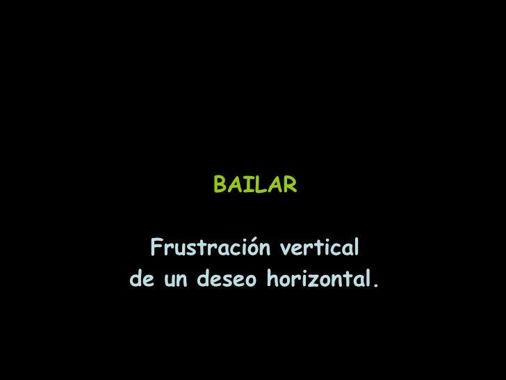 BAILAR Frustración vertical de un deseo horizontal.
