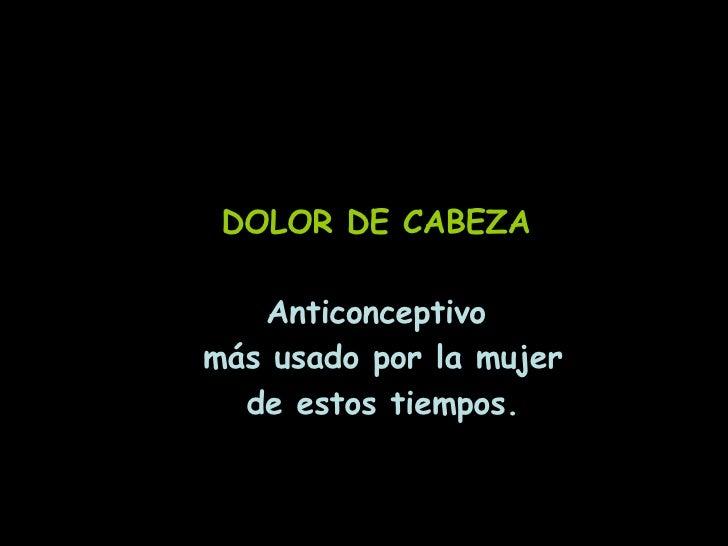 DOLOR DE CABEZA Anticonceptivo más usado por la mujer de estos tiempos.